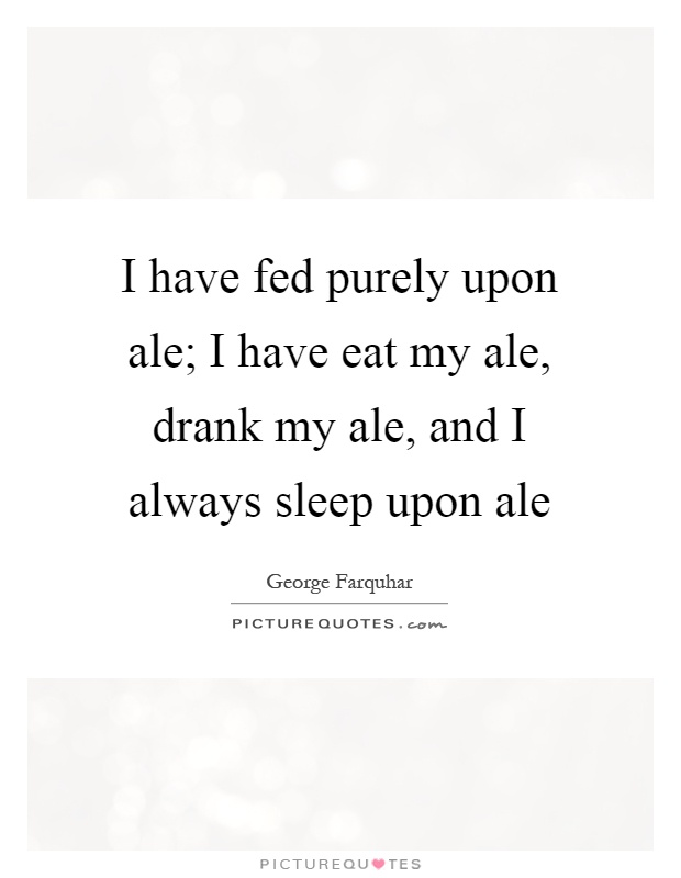 I have fed purely upon ale; I have eat my ale, drank my ale, and I always sleep upon ale Picture Quote #1