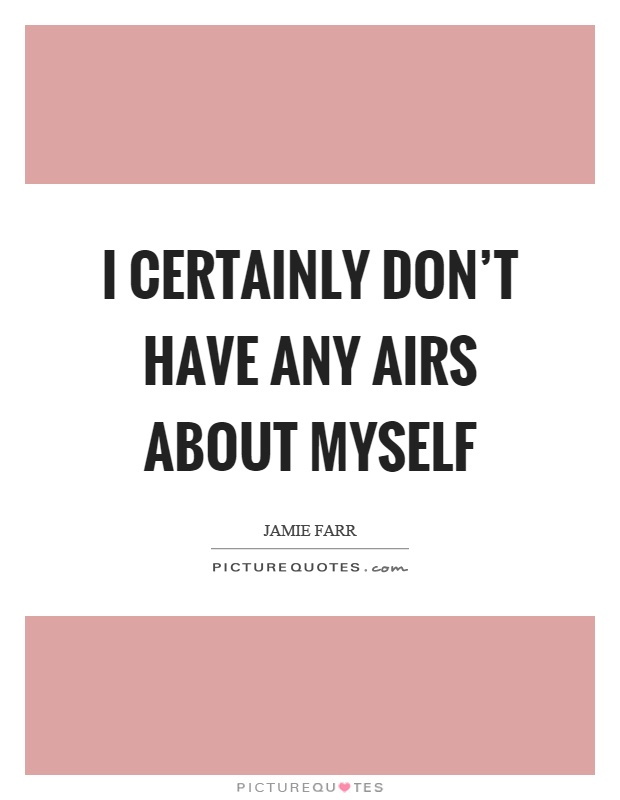 I certainly don't have any airs about myself Picture Quote #1