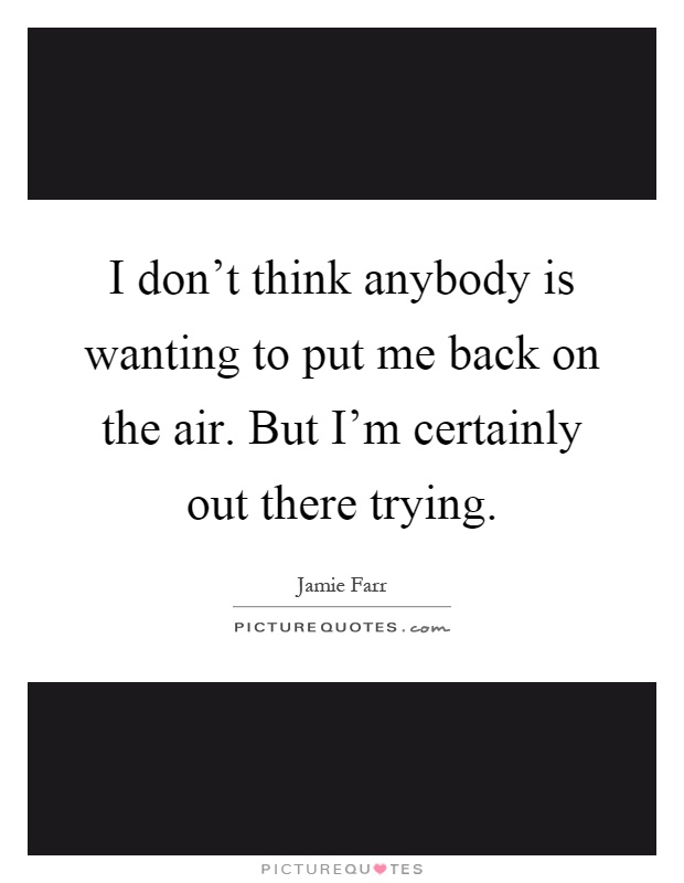 I don't think anybody is wanting to put me back on the air. But I'm certainly out there trying Picture Quote #1