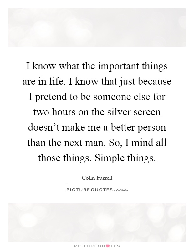 I know what the important things are in life. I know that just because I pretend to be someone else for two hours on the silver screen doesn't make me a better person than the next man. So, I mind all those things. Simple things Picture Quote #1
