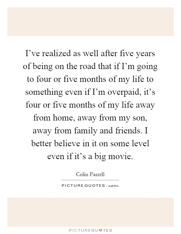 I've realized as well after five years of being on the road that if I'm going to four or five months of my life to something even if I'm overpaid, it's four or five months of my life away from home, away from my son, away from family and friends. I better believe in it on some level even if it's a big movie Picture Quote #1