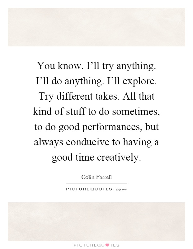 You know. I'll try anything. I'll do anything. I'll explore. Try different takes. All that kind of stuff to do sometimes, to do good performances, but always conducive to having a good time creatively Picture Quote #1