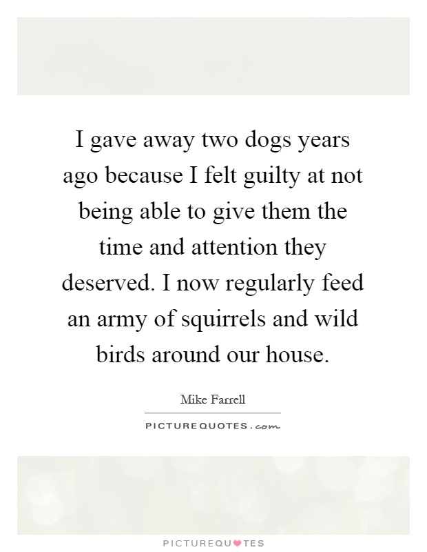 I gave away two dogs years ago because I felt guilty at not being able to give them the time and attention they deserved. I now regularly feed an army of squirrels and wild birds around our house Picture Quote #1