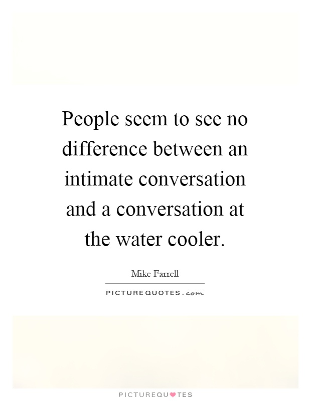 People seem to see no difference between an intimate conversation and a conversation at the water cooler Picture Quote #1