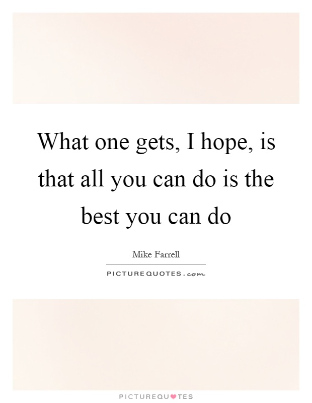 What one gets, I hope, is that all you can do is the best you can do Picture Quote #1