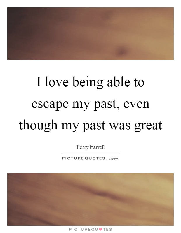 I love being able to escape my past, even though my past was great Picture Quote #1
