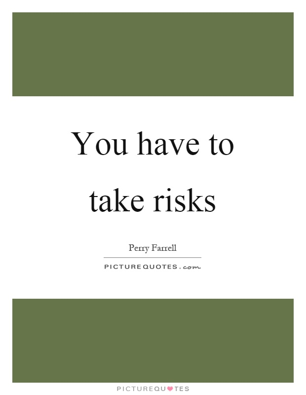 You have to take risks Picture Quote #1