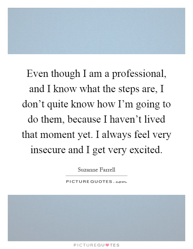 Even though I am a professional, and I know what the steps are, I don't quite know how I'm going to do them, because I haven't lived that moment yet. I always feel very insecure and I get very excited Picture Quote #1