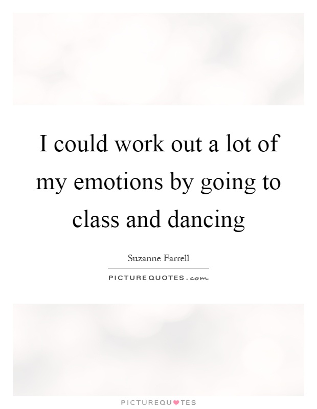 I could work out a lot of my emotions by going to class and dancing Picture Quote #1
