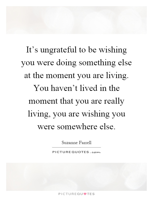 It's ungrateful to be wishing you were doing something else at the moment you are living. You haven't lived in the moment that you are really living, you are wishing you were somewhere else Picture Quote #1