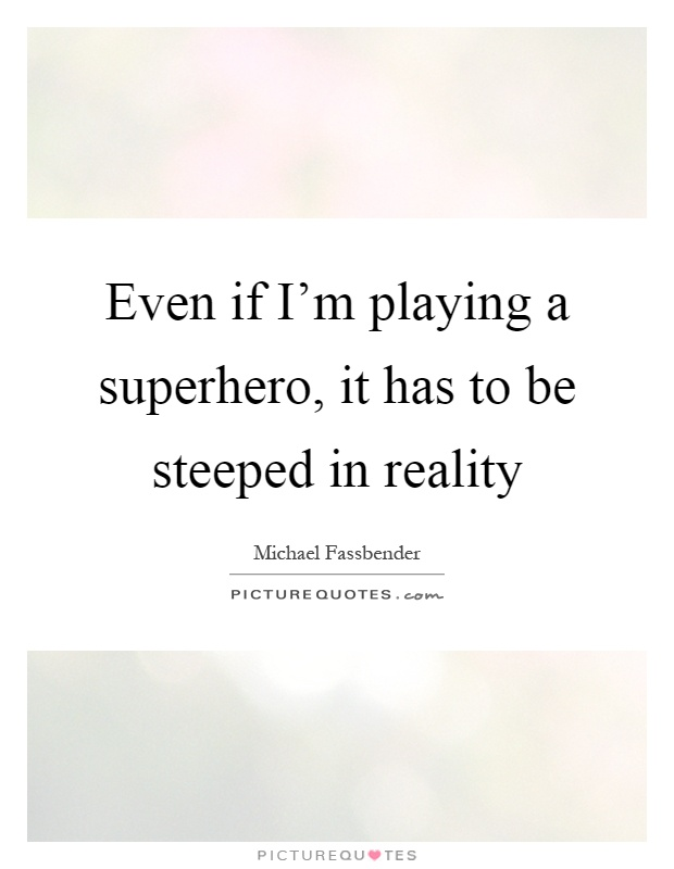 Even if I'm playing a superhero, it has to be steeped in reality Picture Quote #1