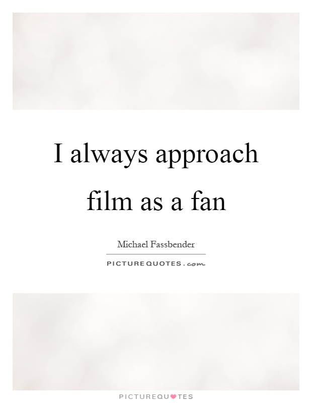 I always approach film as a fan Picture Quote #1