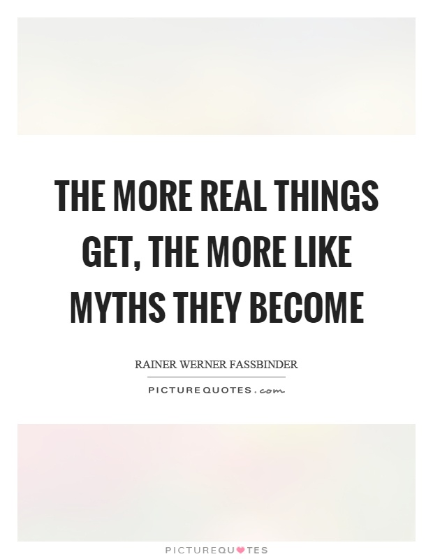 The more real things get, the more like myths they become Picture Quote #1