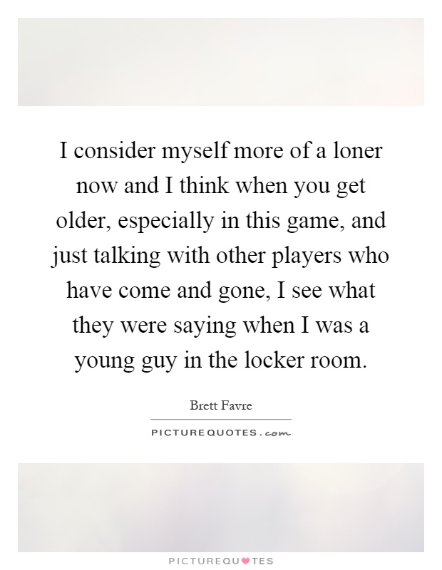 I consider myself more of a loner now and I think when you get older, especially in this game, and just talking with other players who have come and gone, I see what they were saying when I was a young guy in the locker room Picture Quote #1