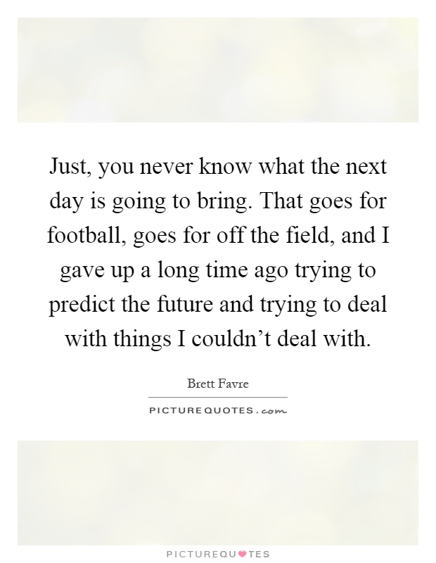 Just, you never know what the next day is going to bring. That goes for football, goes for off the field, and I gave up a long time ago trying to predict the future and trying to deal with things I couldn't deal with Picture Quote #1