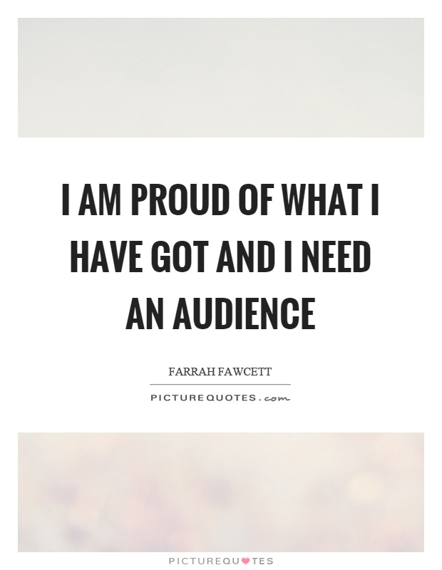 I am proud of what I have got and I need an audience Picture Quote #1