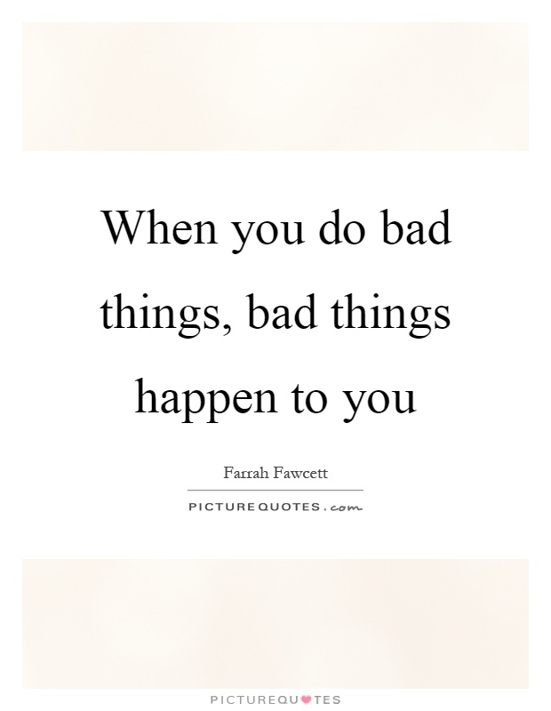 When you do bad things, bad things happen to you Picture Quote #1