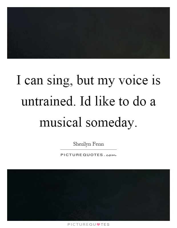 I can sing, but my voice is untrained. Id like to do a musical someday Picture Quote #1