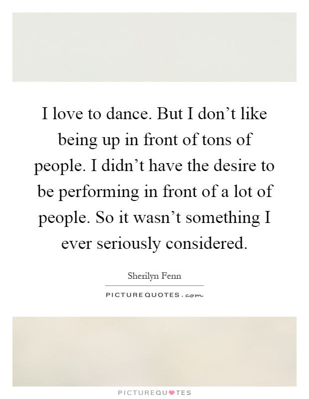 I love to dance. But I don't like being up in front of tons of people. I didn't have the desire to be performing in front of a lot of people. So it wasn't something I ever seriously considered Picture Quote #1