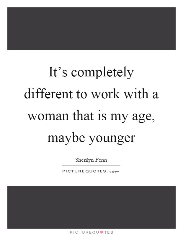 It's completely different to work with a woman that is my age, maybe younger Picture Quote #1