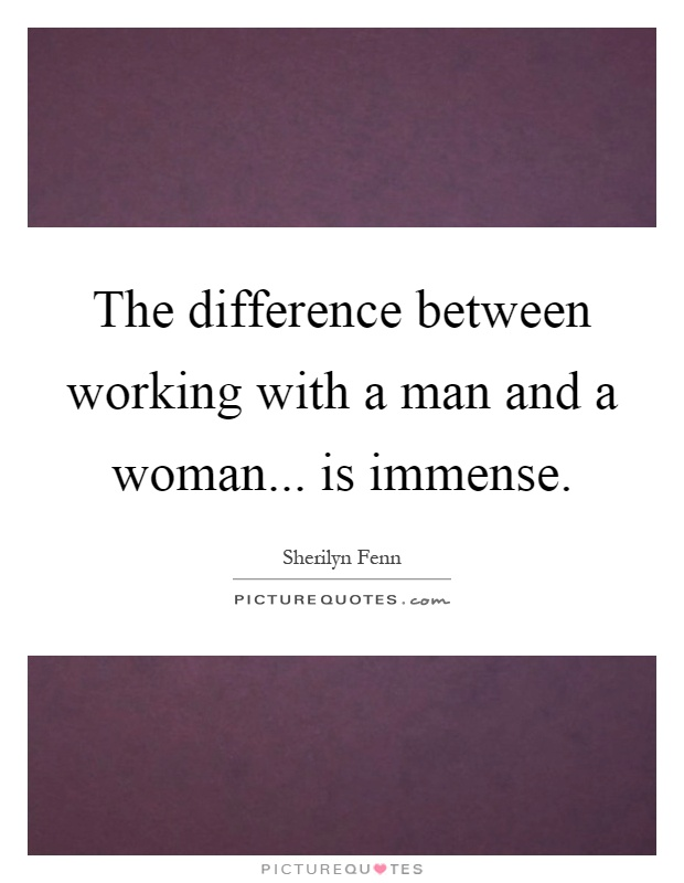 The difference between working with a man and a woman... is immense Picture Quote #1