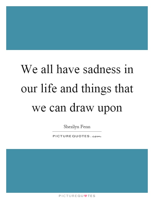 We all have sadness in our life and things that we can draw upon Picture Quote #1