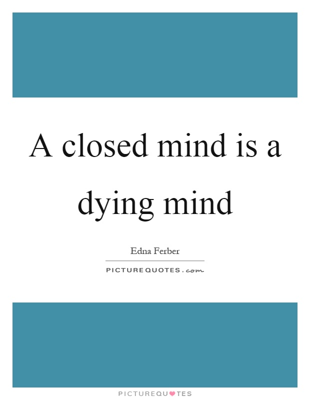A closed mind is a dying mind Picture Quote #1