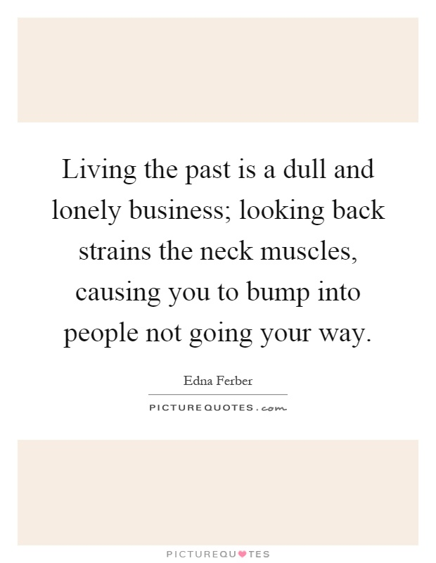 Living the past is a dull and lonely business; looking back strains the neck muscles, causing you to bump into people not going your way Picture Quote #1