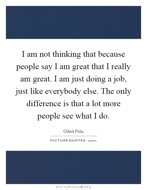 I am not thinking that because people say I am great that I really am great. I am just doing a job, just like everybody else. The only difference is that a lot more people see what I do Picture Quote #1