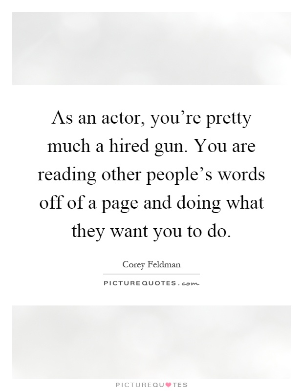 As an actor, you're pretty much a hired gun. You are reading other people's words off of a page and doing what they want you to do Picture Quote #1