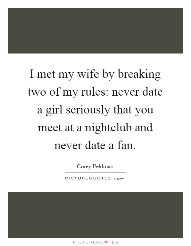 I met my wife by breaking two of my rules: never date a girl seriously that you meet at a nightclub and never date a fan Picture Quote #1