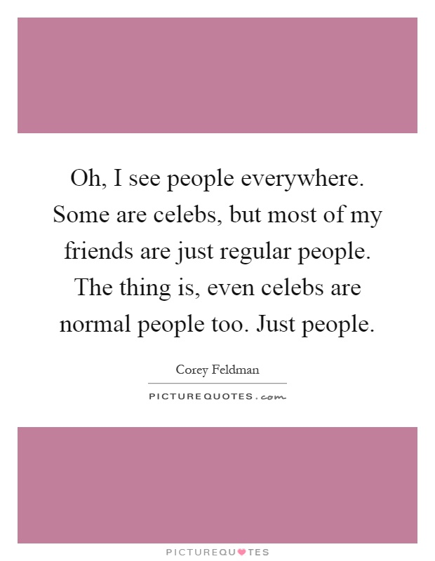 Oh, I see people everywhere. Some are celebs, but most of my friends are just regular people. The thing is, even celebs are normal people too. Just people Picture Quote #1