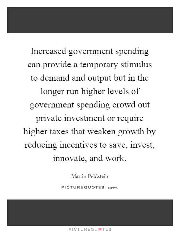 Increased government spending can provide a temporary stimulus to demand and output but in the longer run higher levels of government spending crowd out private investment or require higher taxes that weaken growth by reducing incentives to save, invest, innovate, and work Picture Quote #1