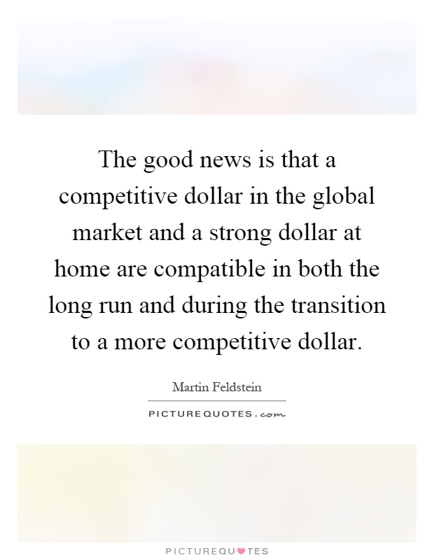 The good news is that a competitive dollar in the global market and a strong dollar at home are compatible in both the long run and during the transition to a more competitive dollar Picture Quote #1