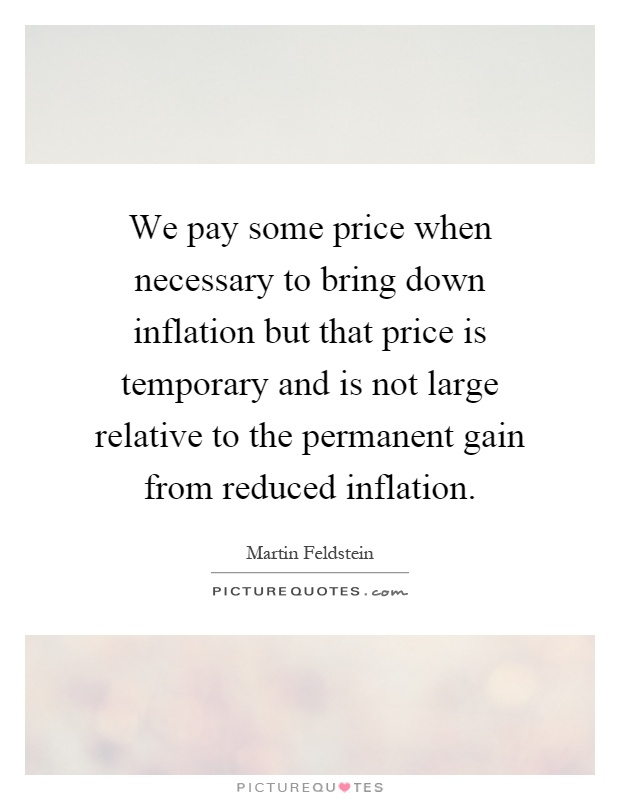 We pay some price when necessary to bring down inflation but that price is temporary and is not large relative to the permanent gain from reduced inflation Picture Quote #1