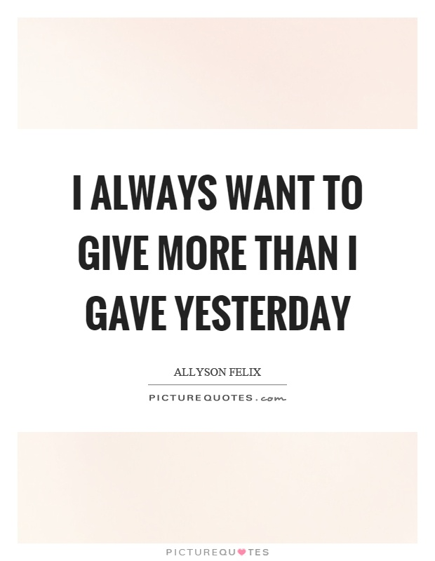 I always want to give more than I gave yesterday Picture Quote #1