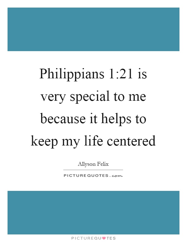 Philippians 1:21 is very special to me because it helps to keep my life centered Picture Quote #1
