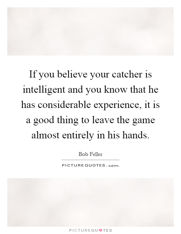 If you believe your catcher is intelligent and you know that he has considerable experience, it is a good thing to leave the game almost entirely in his hands Picture Quote #1