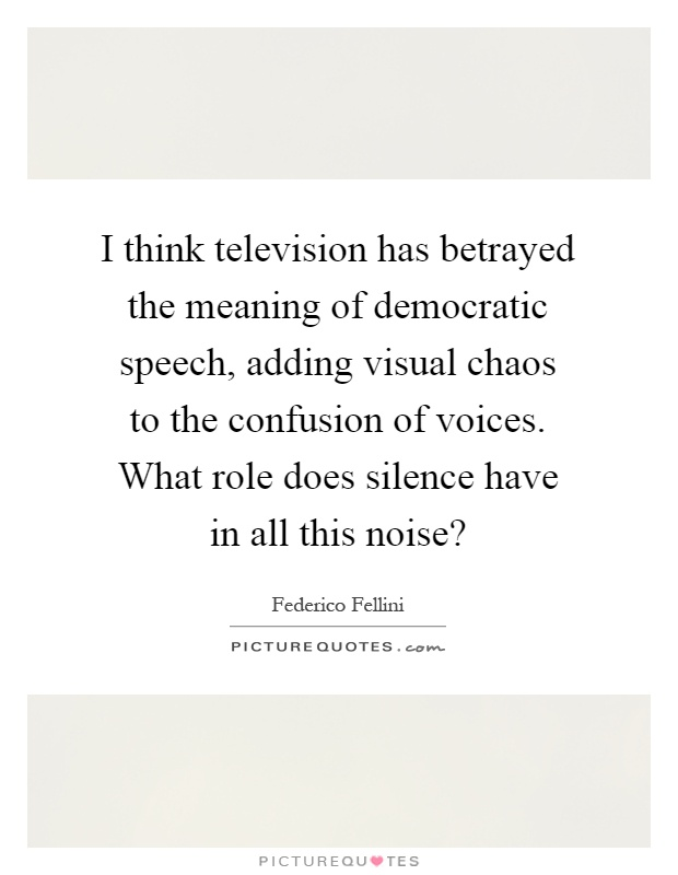 I think television has betrayed the meaning of democratic speech, adding visual chaos to the confusion of voices. What role does silence have in all this noise? Picture Quote #1