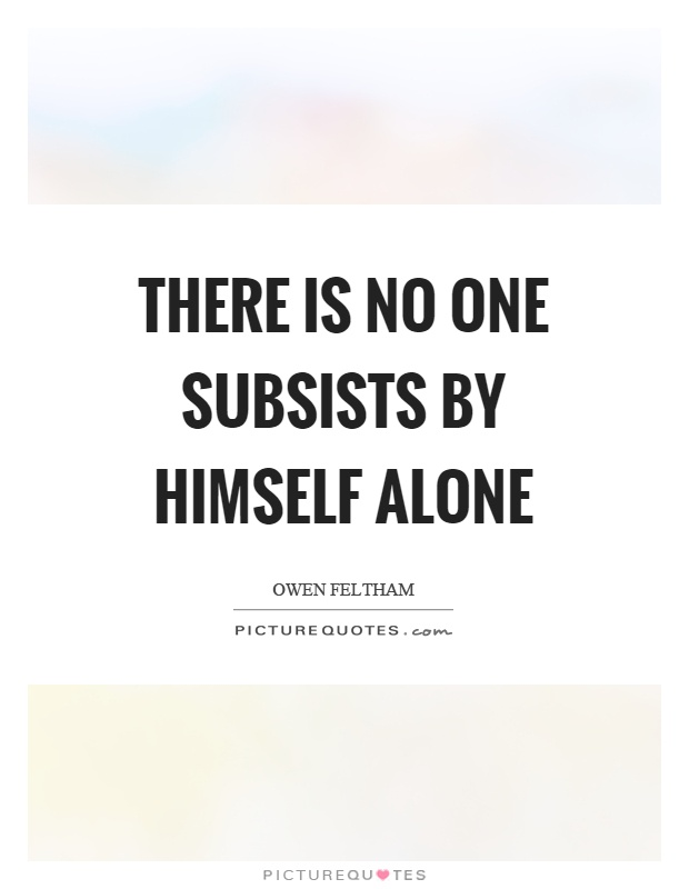There is no one subsists by himself alone Picture Quote #1
