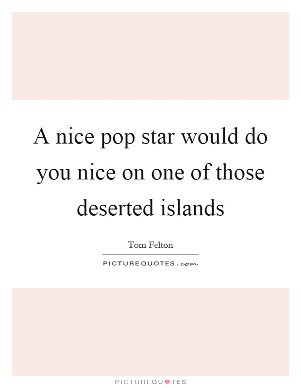 A nice pop star would do you nice on one of those deserted islands Picture Quote #1