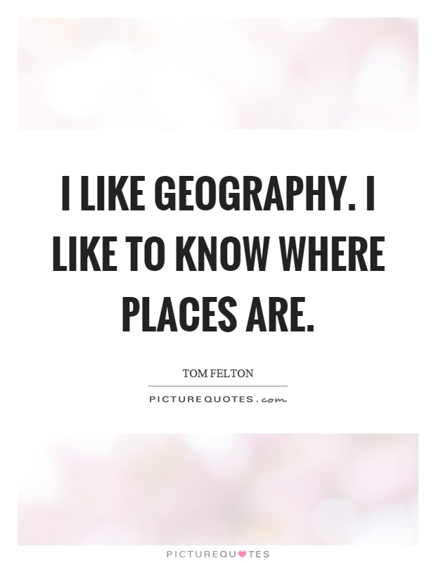 I like geography. I like to know where places are Picture Quote #1