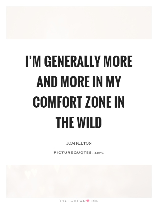 I'm generally more and more in my comfort zone in the wild Picture Quote #1