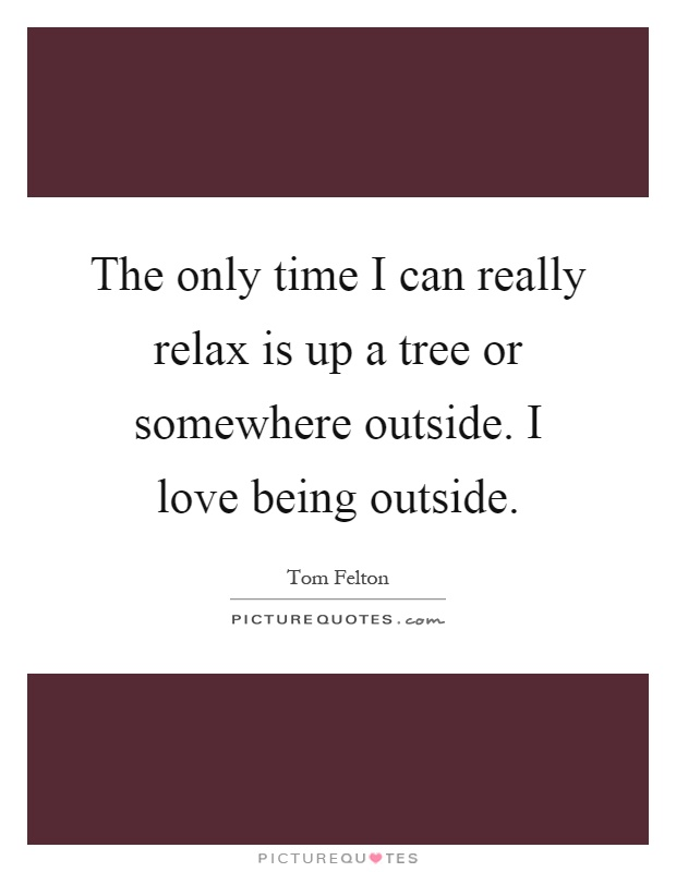 The only time I can really relax is up a tree or somewhere outside. I love being outside Picture Quote #1