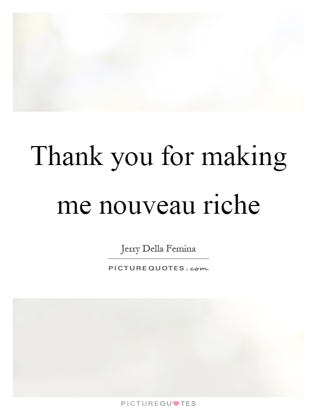 Thank you for making me nouveau riche Picture Quote #1