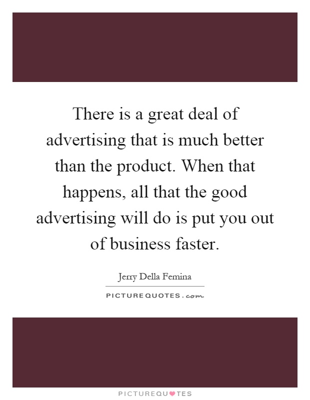 There is a great deal of advertising that is much better than the product. When that happens, all that the good advertising will do is put you out of business faster Picture Quote #1