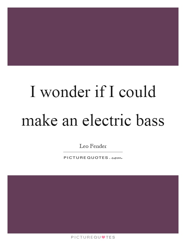 I wonder if I could make an electric bass Picture Quote #1