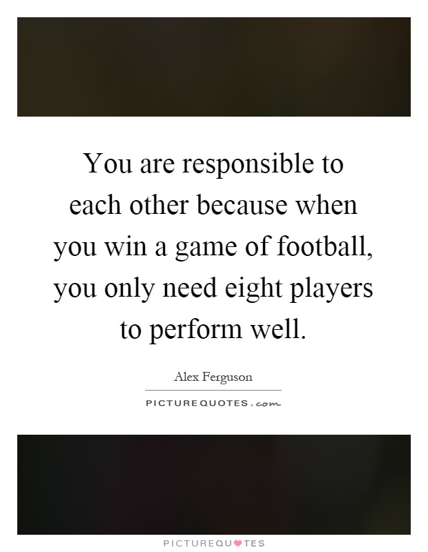 You are responsible to each other because when you win a game of football, you only need eight players to perform well Picture Quote #1