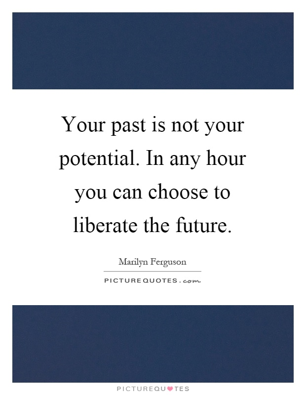 Your past is not your potential. In any hour you can choose to liberate the future Picture Quote #1