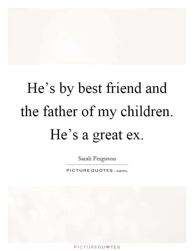 He's by best friend and the father of my children. He's a great ex Picture Quote #1